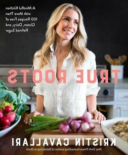 True Roots: A Mindful Kitchen with More Than 100 Recipes Fre
